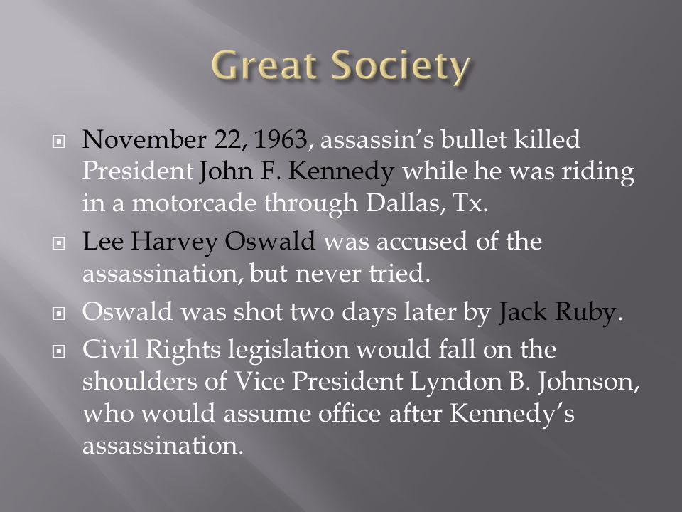Great Society November 22, 1963, assassin's bullet killed President John F. Kennedy while he was riding in a motorcade through Dallas, Tx.