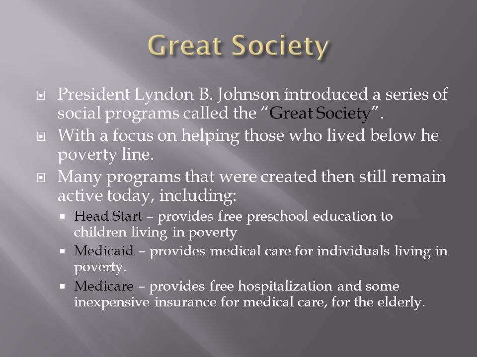 Great Society President Lyndon B. Johnson introduced a series of social programs called the Great Society .