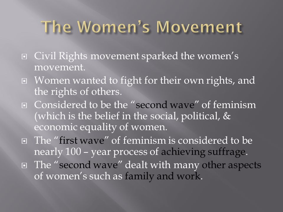 The Women's Movement Civil Rights movement sparked the women's movement. Women wanted to fight for their own rights, and the rights of others.