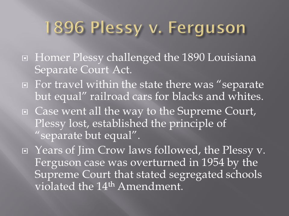 1896 Plessy v. Ferguson Homer Plessy challenged the 1890 Louisiana Separate Court Act.