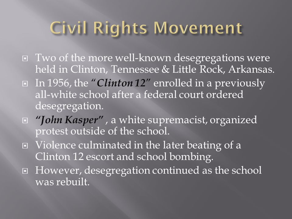 Civil Rights Movement Two of the more well-known desegregations were held in Clinton, Tennessee & Little Rock, Arkansas.