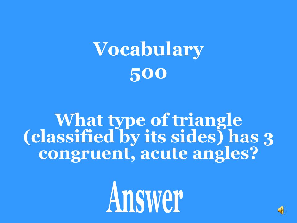 Vocabulary 500 What type of triangle (classified by its sides) has 3 congruent, acute angles.