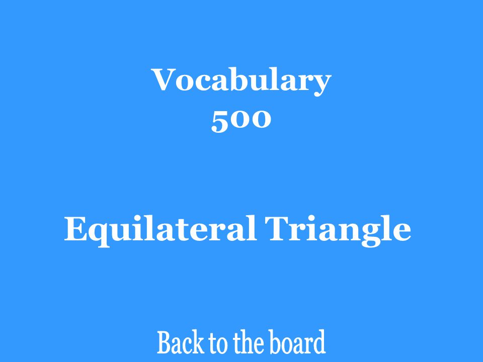 Vocabulary 500 Equilateral Triangle Back to the board