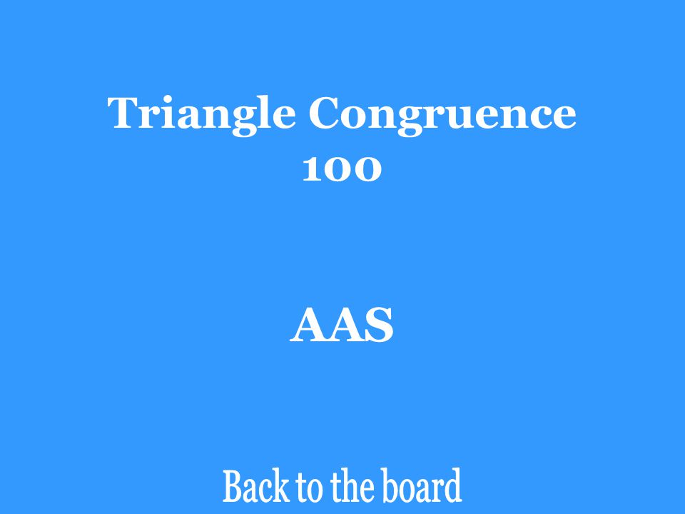Triangle Congruence 100 AAS Back to the board