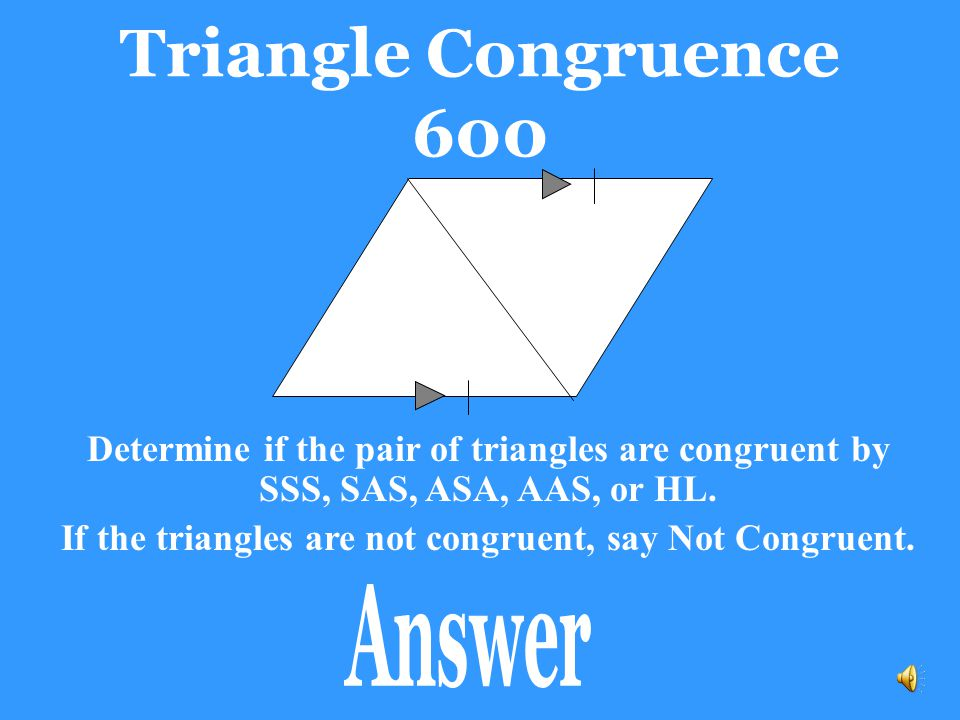If the triangles are not congruent, say Not Congruent.