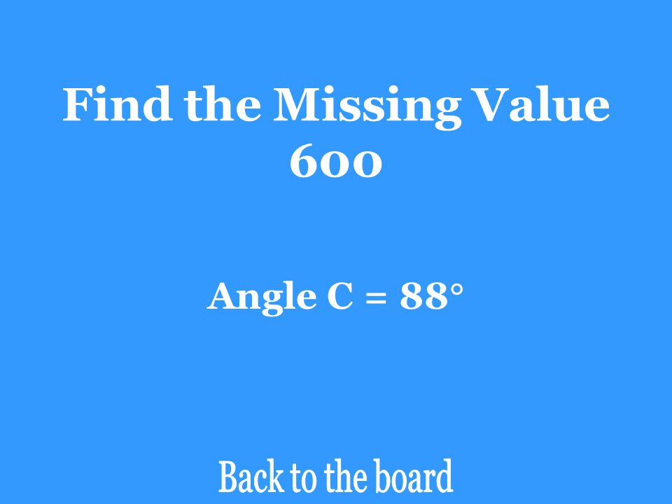 Find the Missing Value 600 Angle C = 88 Back to the board