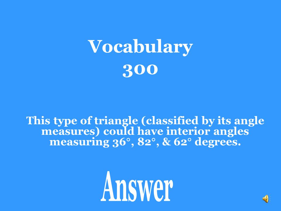 Vocabulary 300 This type of triangle (classified by its angle measures) could have interior angles measuring 36, 82, & 62 degrees.