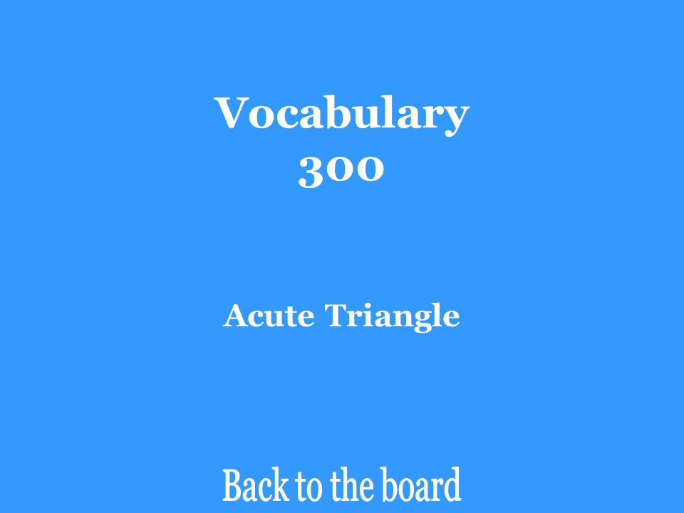 Vocabulary 300 Acute Triangle Back to the board