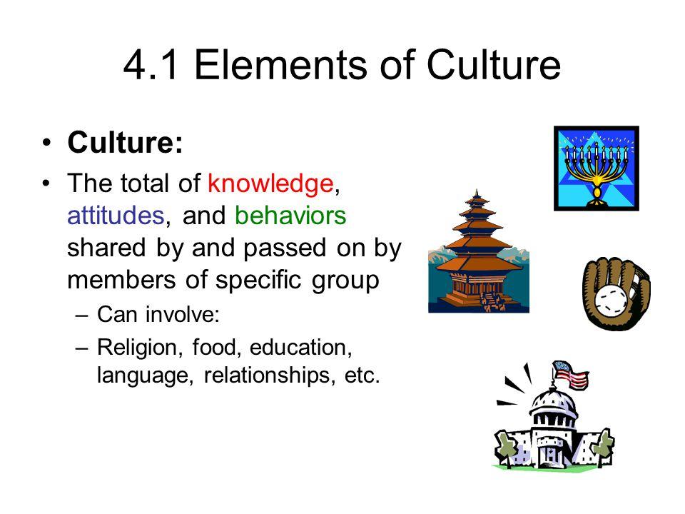 4.1 Elements of Culture Culture: