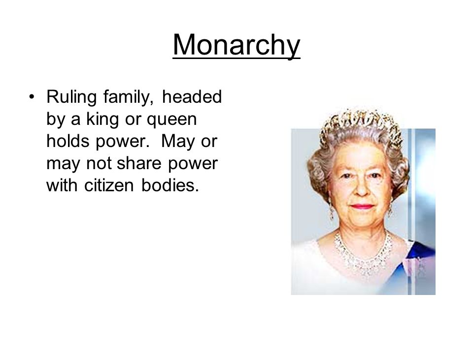 Monarchy Ruling family, headed by a king or queen holds power.
