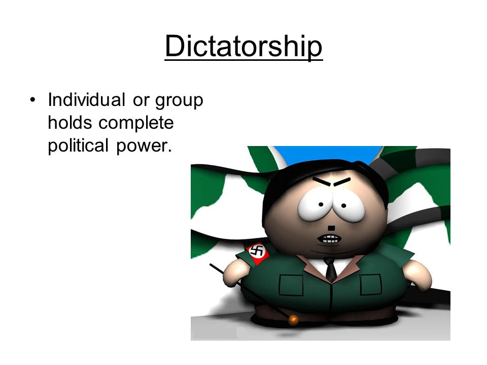 Dictatorship Individual or group holds complete political power.