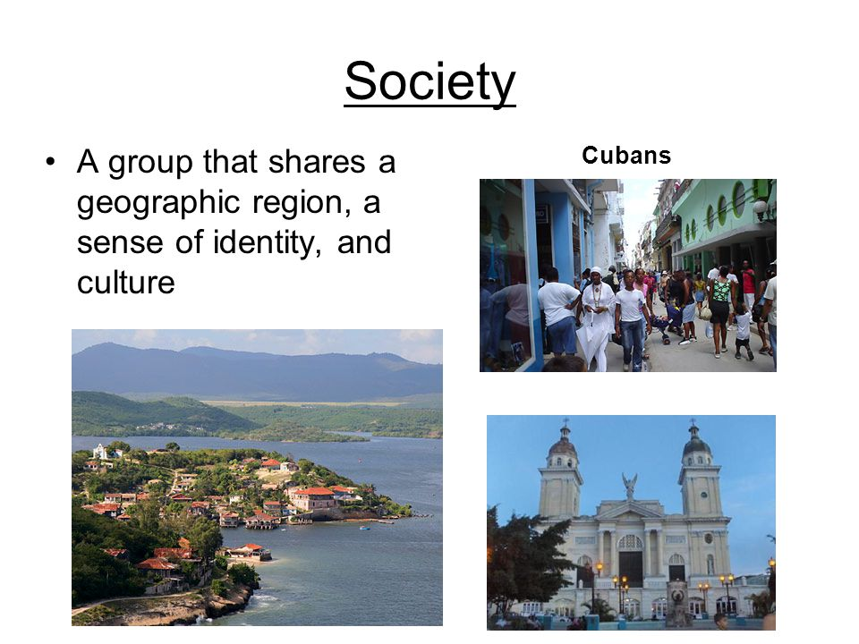 Society A group that shares a geographic region, a sense of identity, and culture Cubans