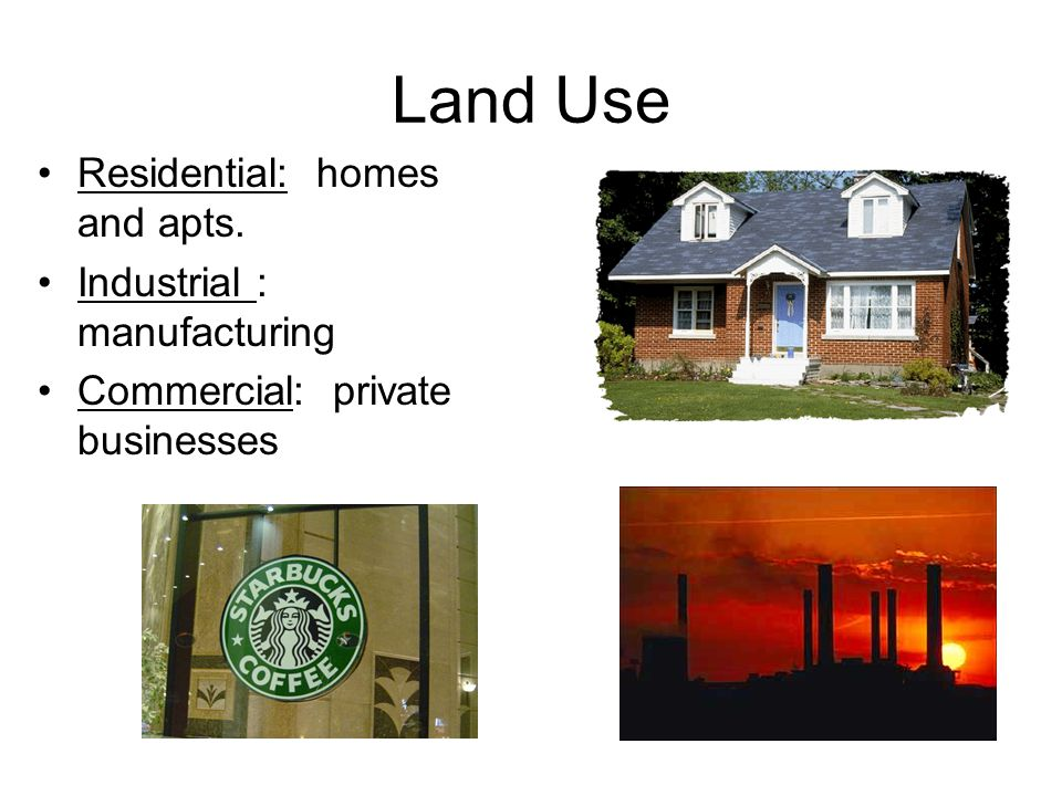 Land Use Residential: homes and apts. Industrial : manufacturing