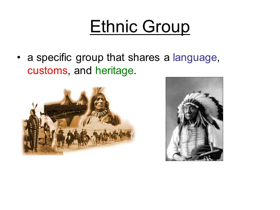 Ethnic Group a specific group that shares a language, customs, and heritage.