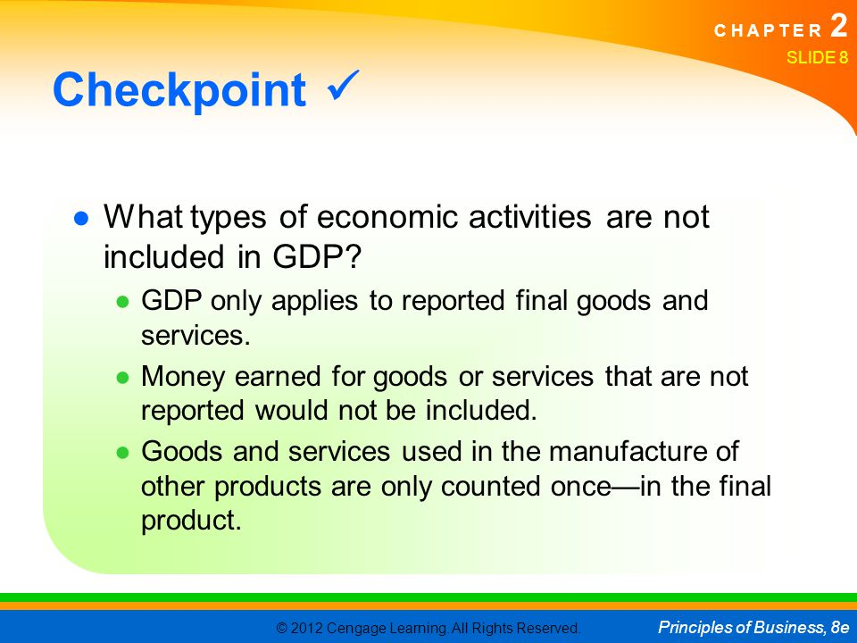 Checkpoint  What types of economic activities are not included in GDP GDP only applies to reported final goods and services.
