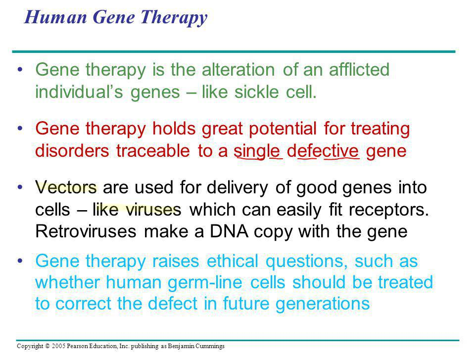 Human Gene Therapy Gene therapy is the alteration of an afflicted individual's genes – like sickle cell.