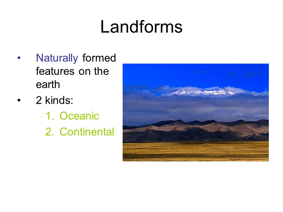 Landforms Naturally formed features on the earth 2 kinds: Oceanic