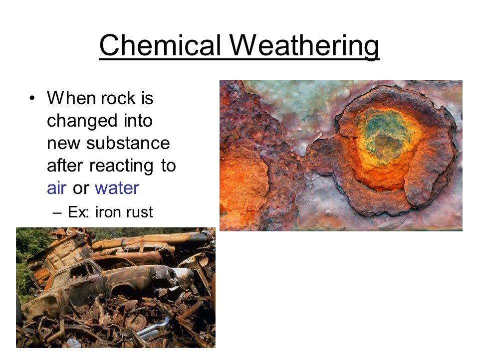 Chemical Weathering When rock is changed into new substance after reacting to air or water.