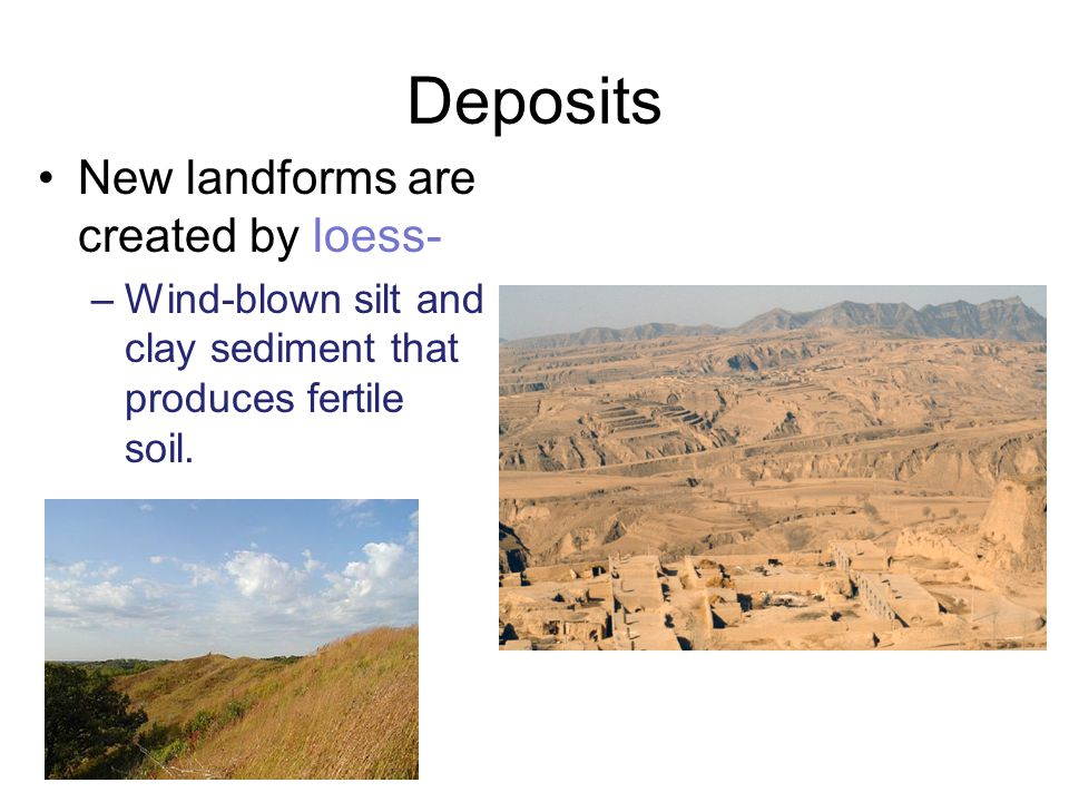 Deposits New landforms are created by loess-
