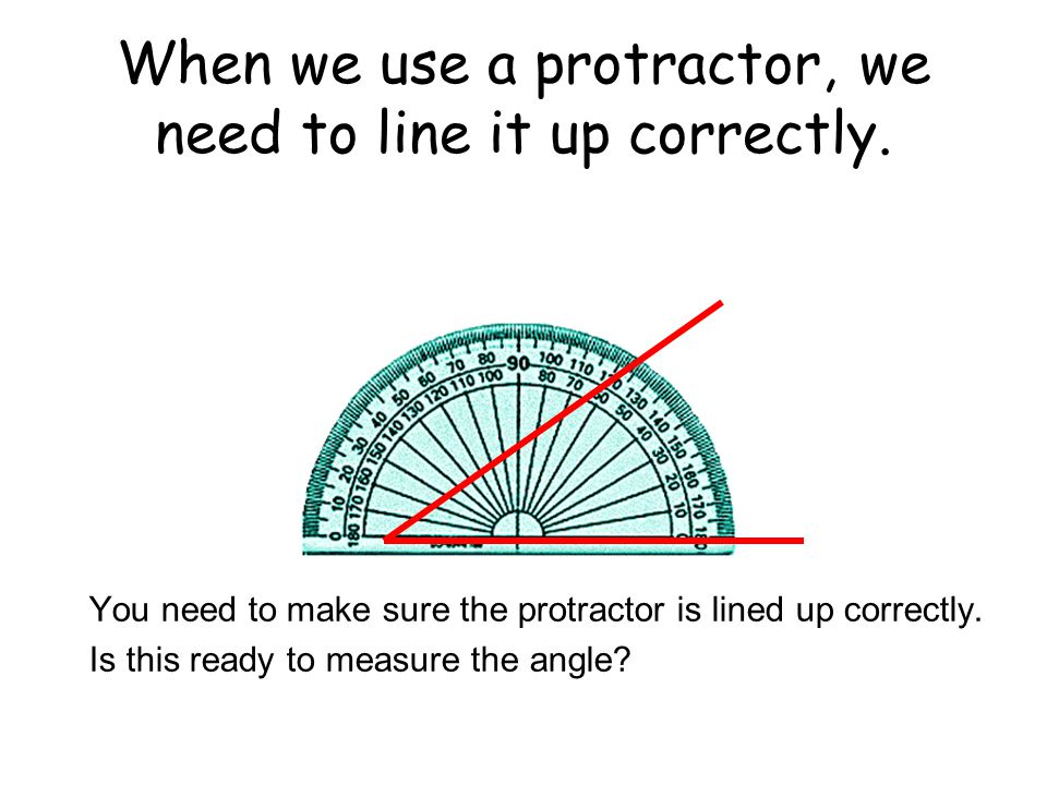 When we use a protractor, we need to line it up correctly.