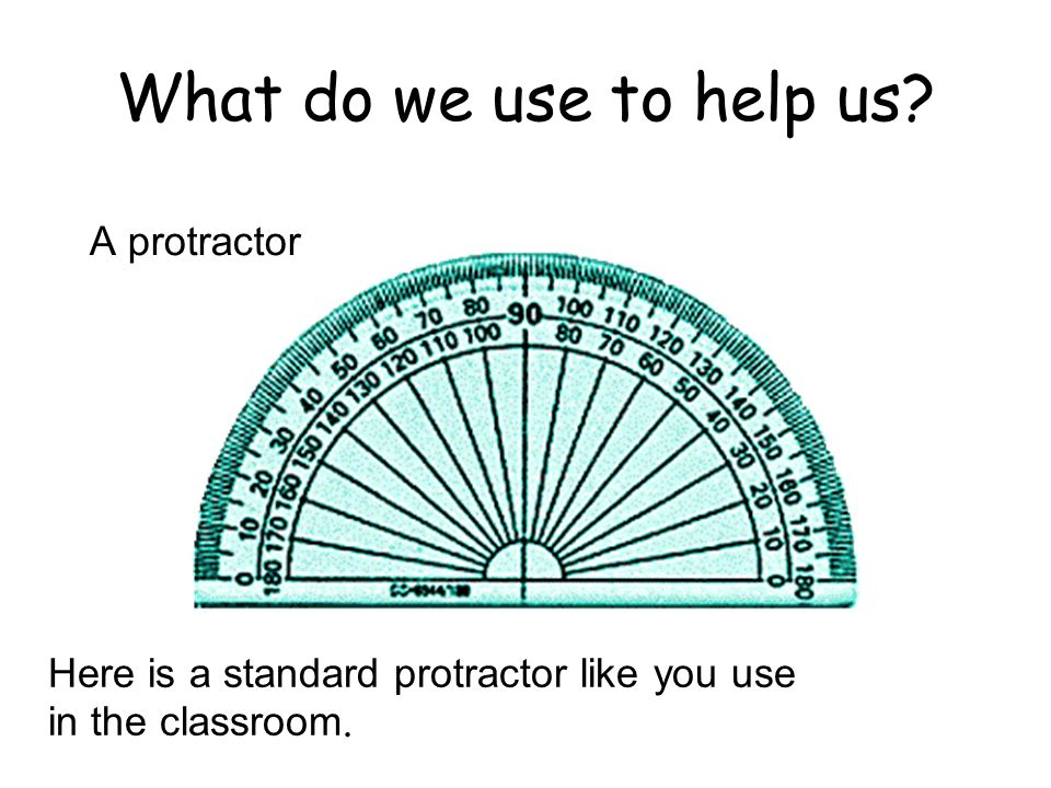 What do we use to help us A protractor