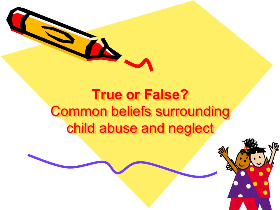 True or False Common beliefs surrounding child abuse and neglect