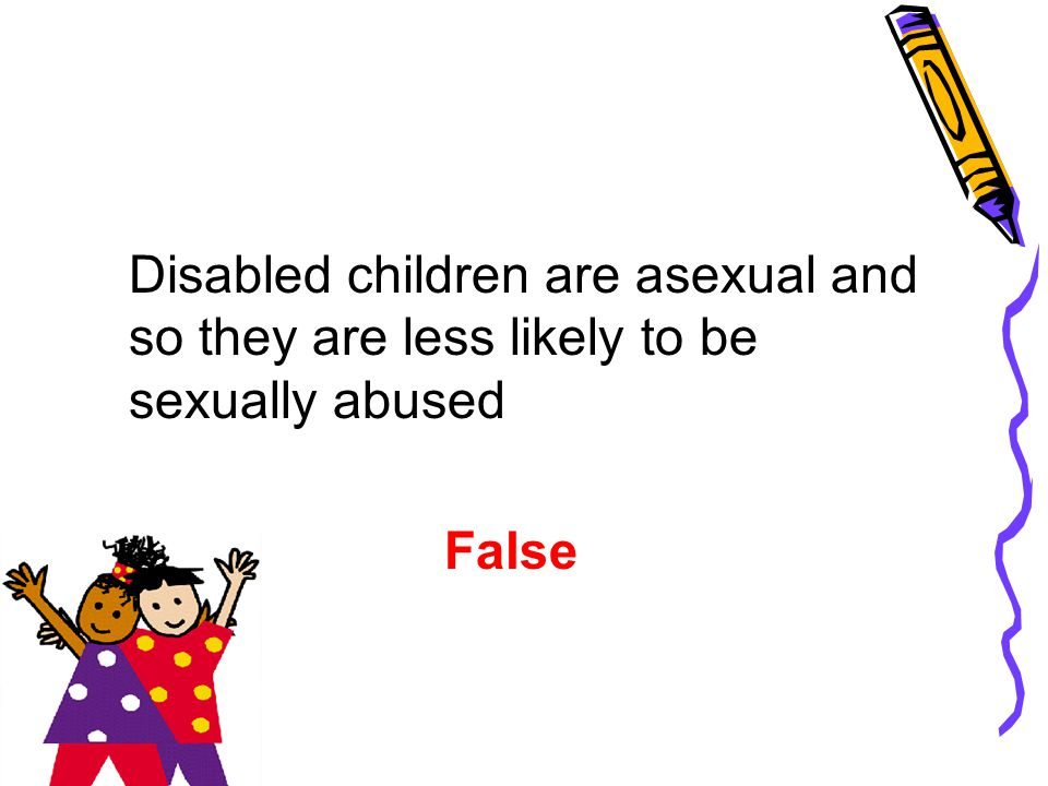 Disabled children are asexual and so they are less likely to be sexually abused