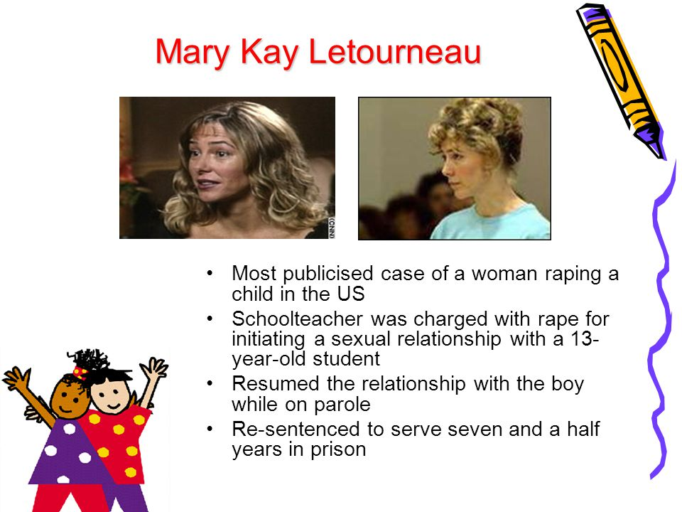 Mary Kay Letourneau Most publicised case of a woman raping a child in the US.