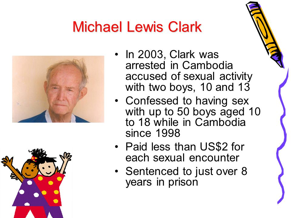 Michael Lewis Clark In 2003, Clark was arrested in Cambodia accused of sexual activity with two boys, 10 and 13.