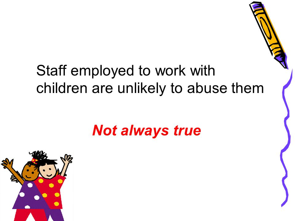 Staff employed to work with children are unlikely to abuse them
