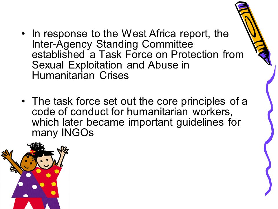 In response to the West Africa report, the Inter-Agency Standing Committee established a Task Force on Protection from Sexual Exploitation and Abuse in Humanitarian Crises