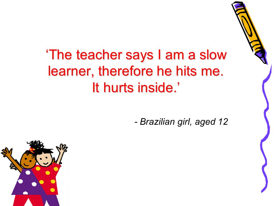 'The teacher says I am a slow learner, therefore he hits me