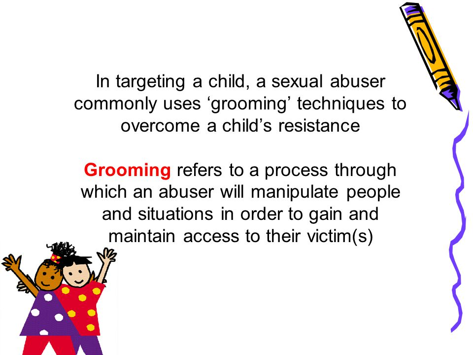 In targeting a child, a sexual abuser commonly uses 'grooming' techniques to overcome a child's resistance Grooming refers to a process through which an abuser will manipulate people and situations in order to gain and maintain access to their victim(s)
