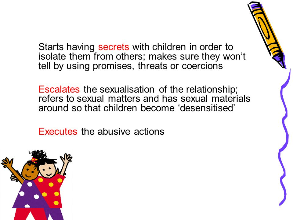 Starts having secrets with children in order to isolate them from others; makes sure they won't tell by using promises, threats or coercions