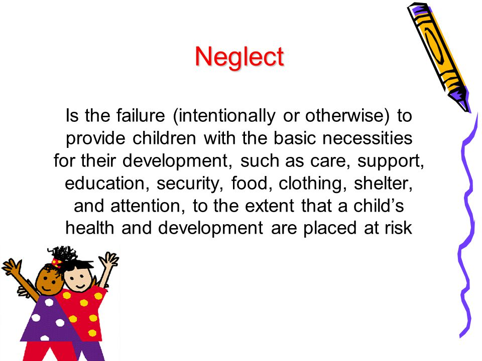 Neglect Is the failure (intentionally or otherwise) to provide children with the basic necessities for their development, such as care, support, education, security, food, clothing, shelter, and attention, to the extent that a child's health and development are placed at risk