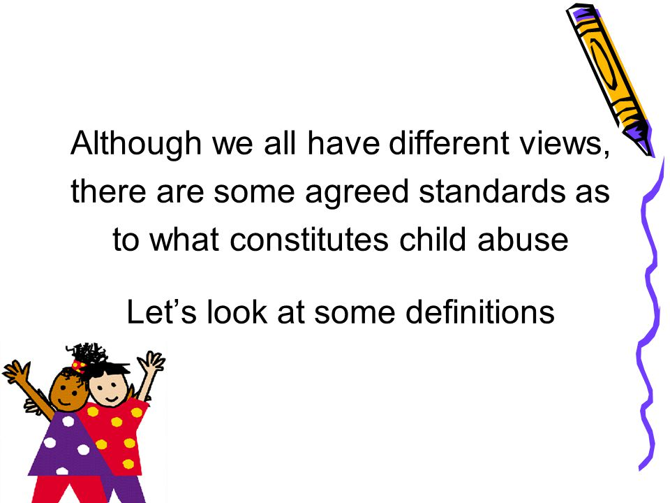 Although we all have different views, there are some agreed standards as to what constitutes child abuse Let's look at some definitions