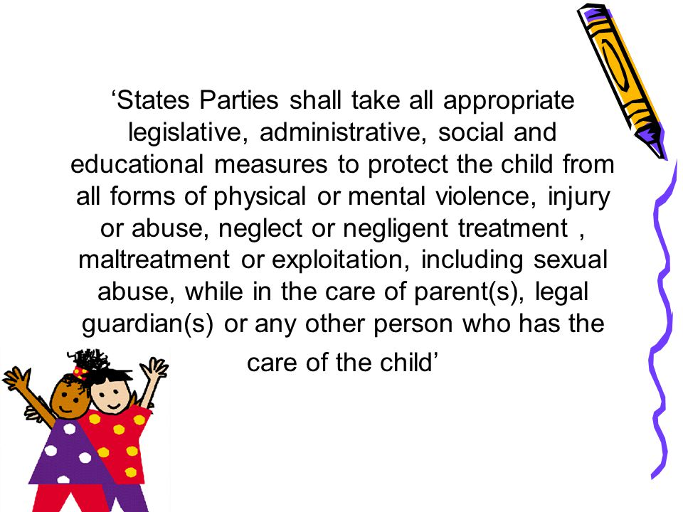 'States Parties shall take all appropriate legislative, administrative, social and educational measures to protect the child from all forms of physical or mental violence, injury or abuse, neglect or negligent treatment , maltreatment or exploitation, including sexual abuse, while in the care of parent(s), legal guardian(s) or any other person who has the care of the child'