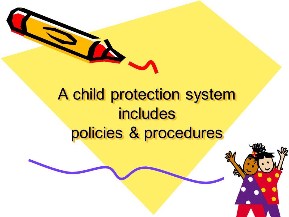A child protection system includes policies & procedures