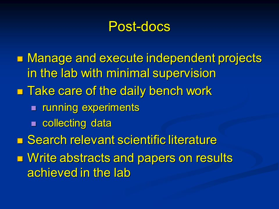 Post-docs Manage and execute independent projects in the lab with minimal supervision. Take care of the daily bench work.