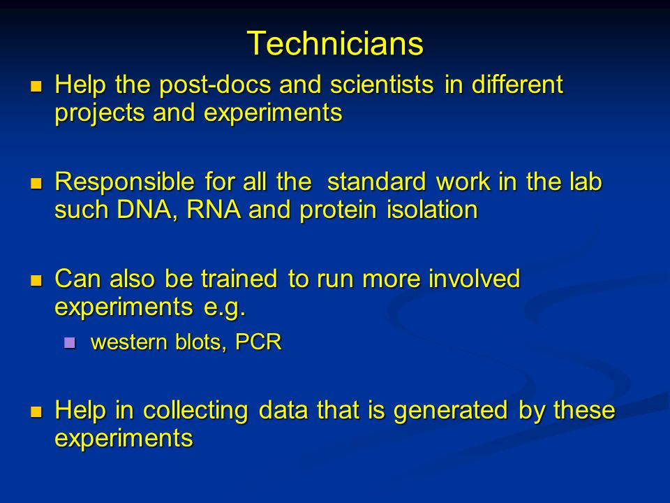 Technicians Help the post-docs and scientists in different projects and experiments.