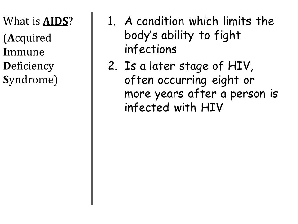What is AIDS (Acquired Immune Deficiency Syndrome) A condition which limits the body's ability to fight infections.