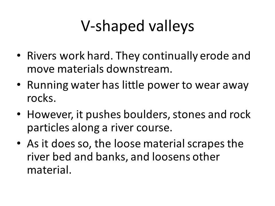 V-shaped valleys Rivers work hard. They continually erode and move materials downstream. Running water has little power to wear away rocks.