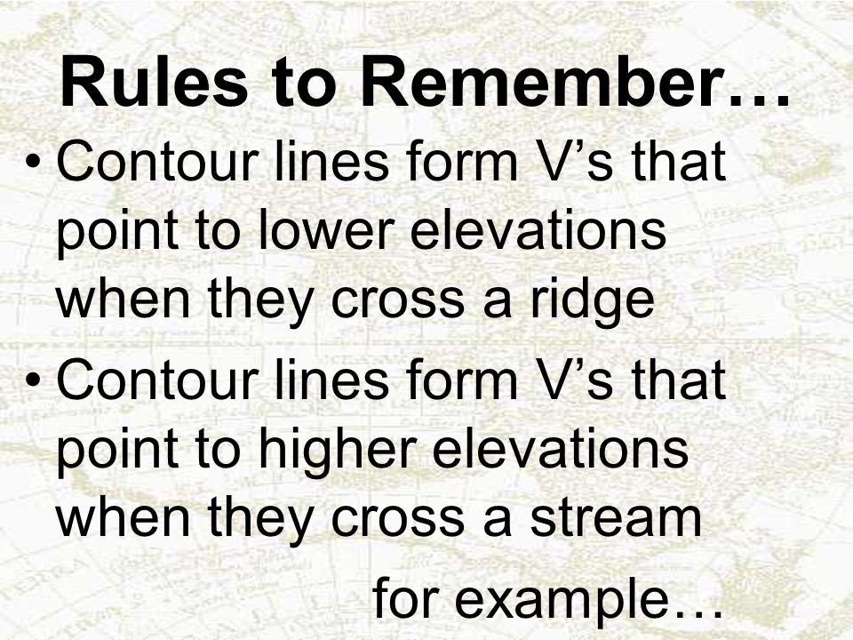 Rules to Remember… Contour lines form V's that point to lower elevations when they cross a ridge.