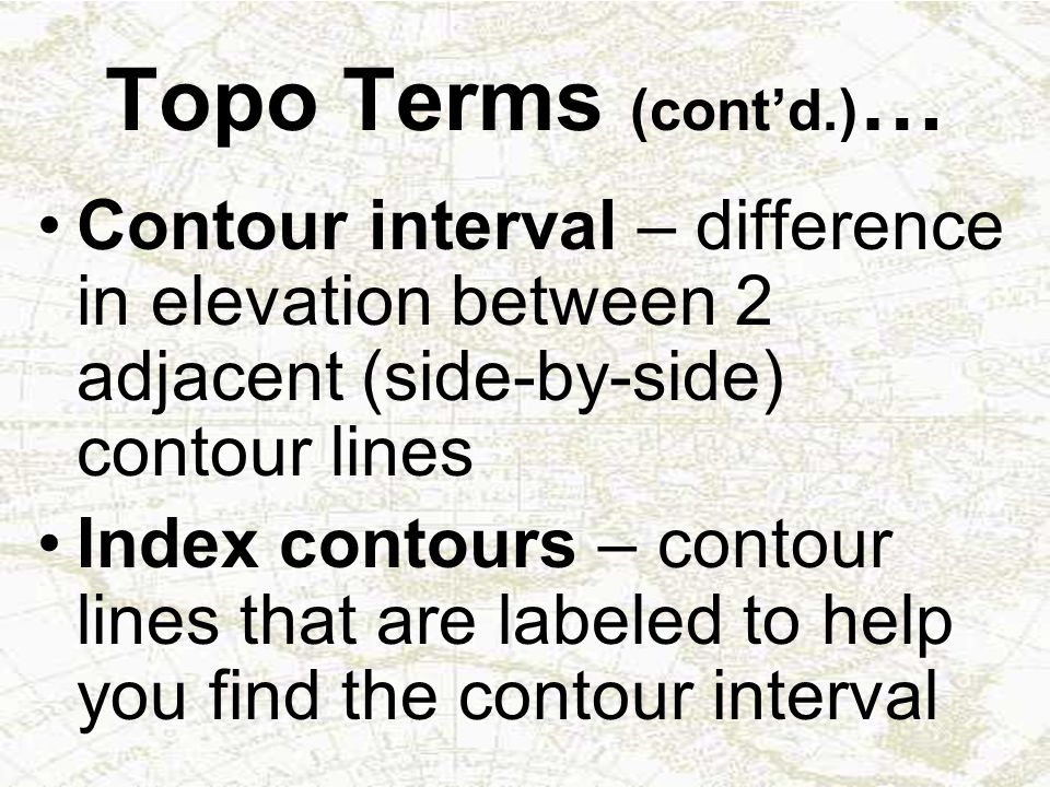 Topo Terms (cont'd.)… Contour interval – difference in elevation between 2 adjacent (side-by-side) contour lines.