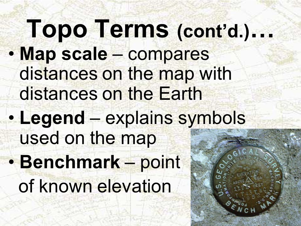 Topo Terms (cont'd.)… Map scale – compares distances on the map with distances on the Earth. Legend – explains symbols used on the map.