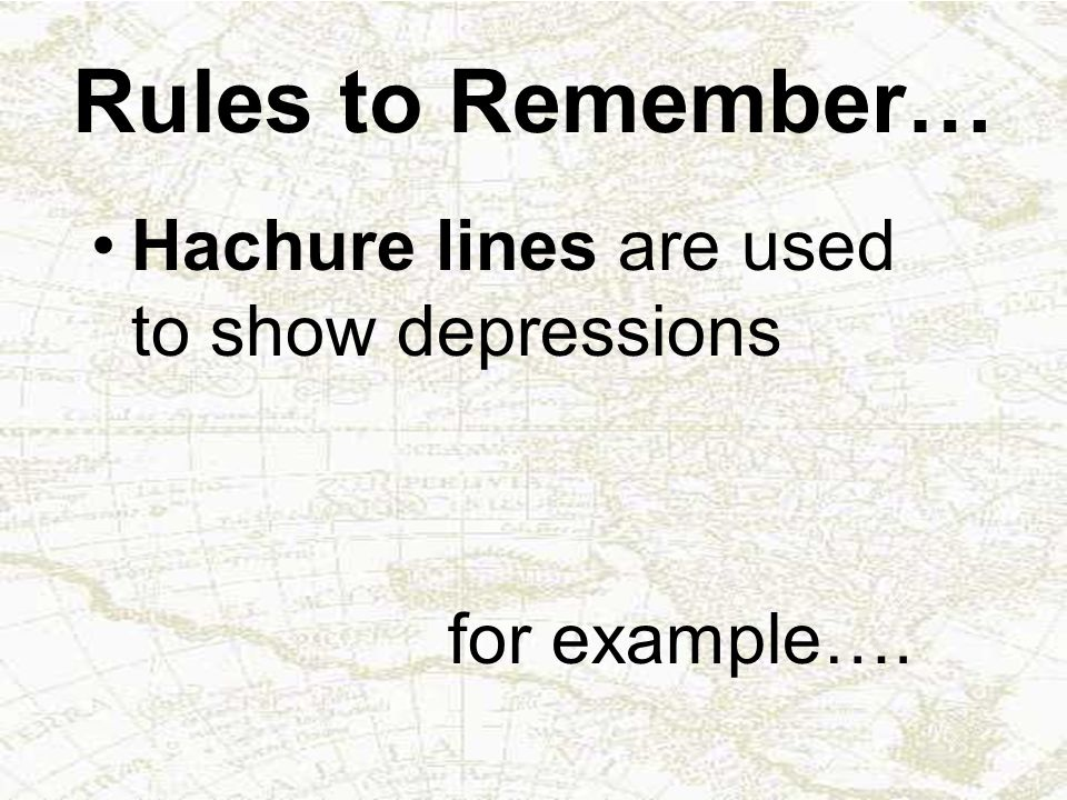 Rules to Remember… Hachure lines are used to show depressions