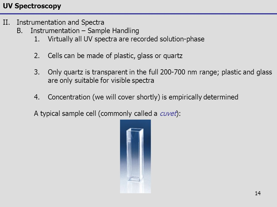 UV Spectroscopy Instrumentation and Spectra. Instrumentation – Sample Handling. Virtually all UV spectra are recorded solution-phase.