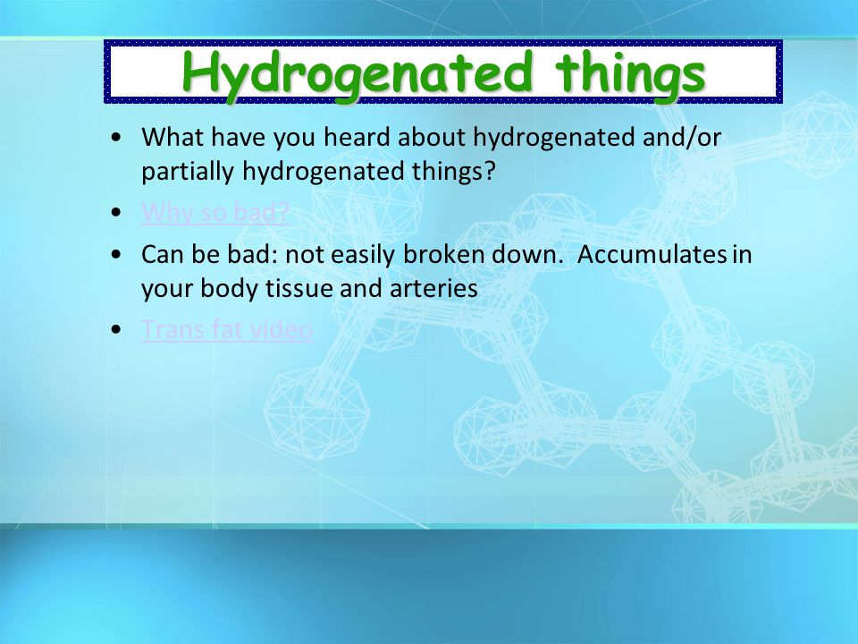 Hydrogenated things What have you heard about hydrogenated and/or partially hydrogenated things Why so bad