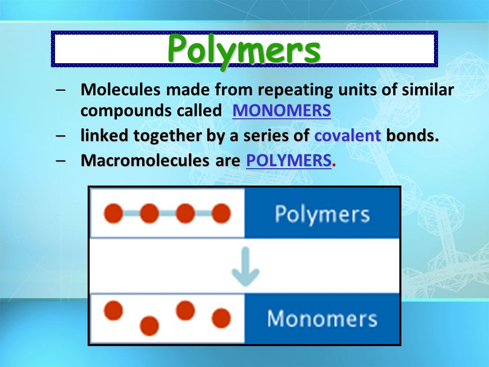 Polymers Molecules made from repeating units of similar compounds called MONOMERS. linked together by a series of covalent bonds.