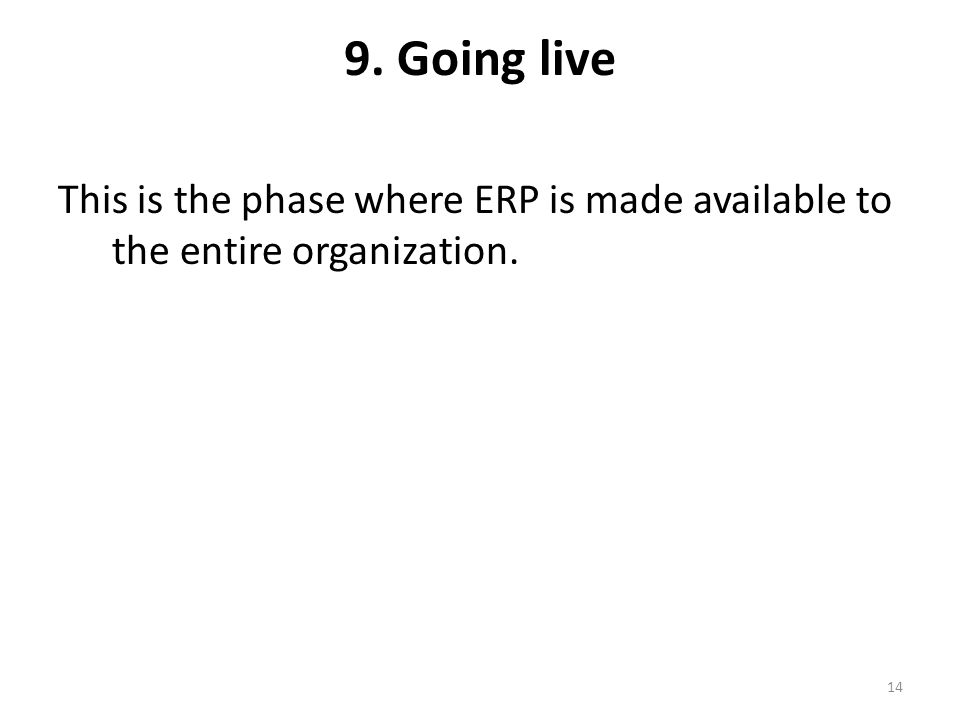 9. Going live This is the phase where ERP is made available to the entire organization.